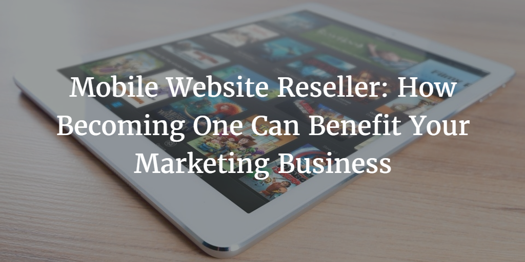 Mobile Website Reseller: How Becoming One Can Benefit Your Marketing